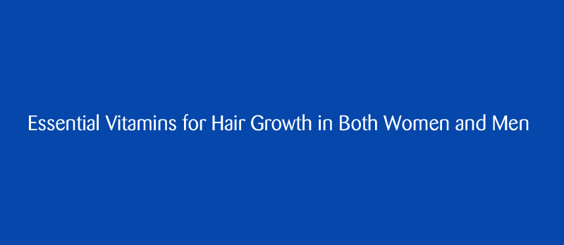 Essential Vitamins for Hair Growth in Both Women and Men - Essential Vitamins for Hair Growth in Both Women and Men