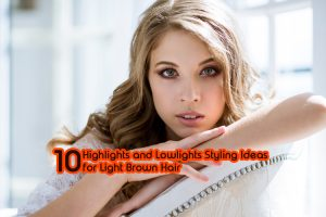 10 Highlights and Lowlights Styling Ideas for Light Brown Hair 300x200 - 10 Highlights and Lowlights Styling Ideas for Light Brown Hair