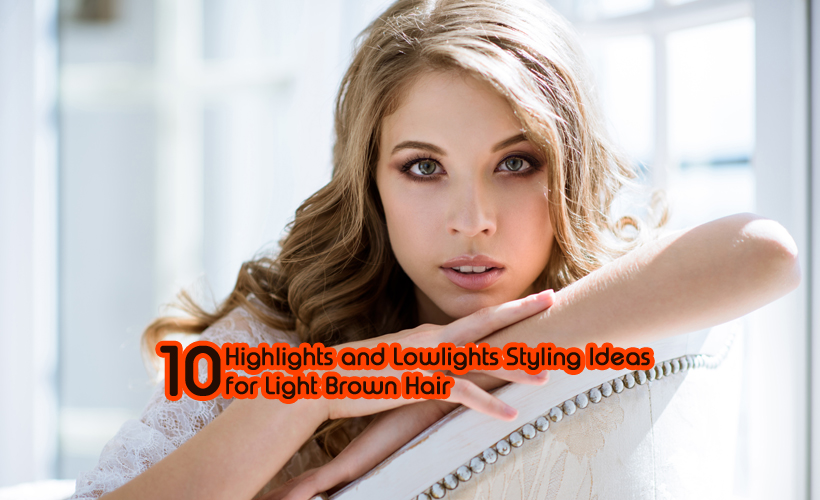 10 Highlights and Lowlights Styling Ideas for Light Brown Hair - 10 Highlights and Lowlights Styling Ideas for Light Brown Hair