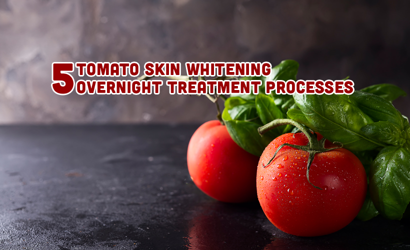5 Tomato Skin Whitening Overnight Treatment Processes - 5 Tomato Skin Whitening Overnight Treatment Processes