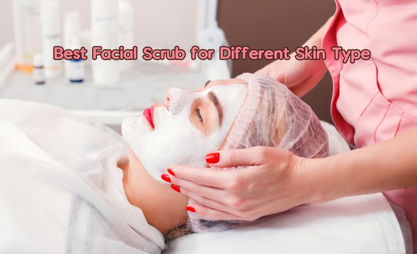 Best Facial Scrub for Different Skin Type 820x500 - Best Facial Scrub for Different Skin Type
