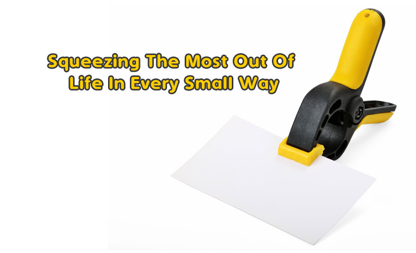 Squeezing The Most Out Of Life In Every Small Way