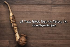 12 Toxic Habits That Are Making You Counterproductive