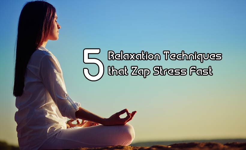 5 Relaxation Techniques that Zap Stress Fast - 5 Relaxation Techniques that Zap Stress Fast