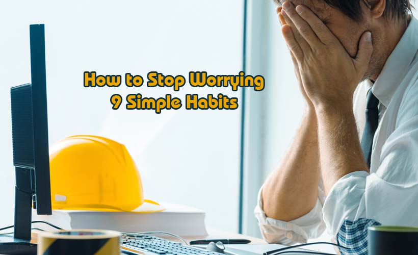 How to Stop Worrying 9 Simple Habits - How to Stop Worrying: 9 Simple Habits