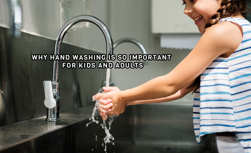 Why Hand Washing is so Important for Kids and Adults - Why Hand Washing is so Important for Kids and Adults
