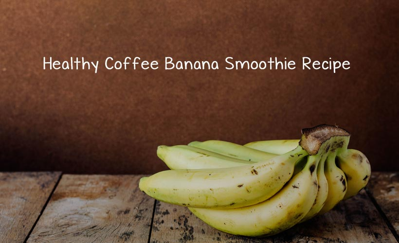 Healthy Coffee Banana Smoothie Recipe - Healthy Coffee Banana Smoothie Recipe