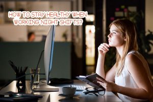 How to Stay Healthy When Working Night Shifts?