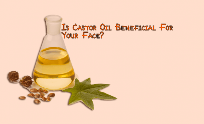 Is Castor Oil Beneficial For Your Face?