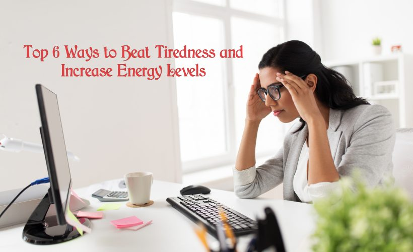 Top 6 Ways to Beat Tiredness and Increase Energy Levels