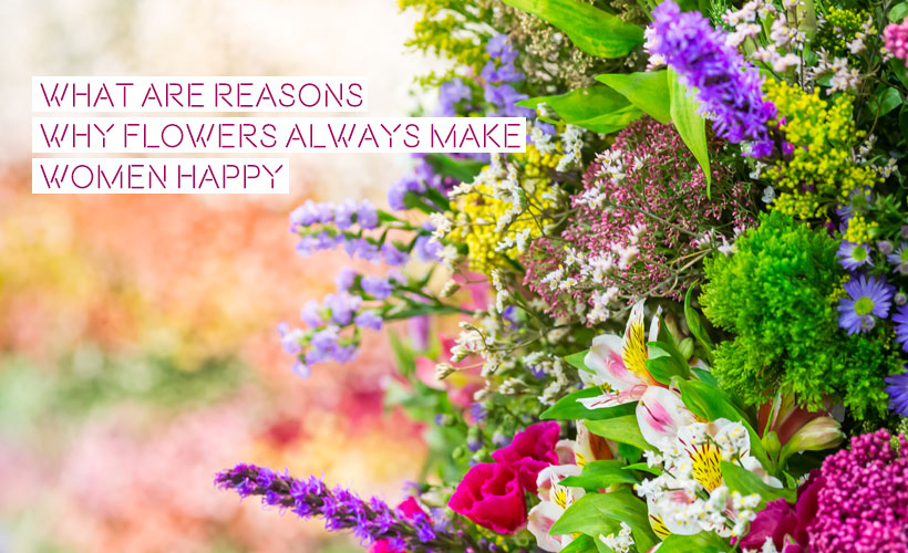 What are Reasons why flowers always make women happy 1 - 5 reasons why flowers make women happy