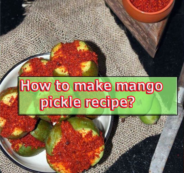 How to make mango pickle recipe?