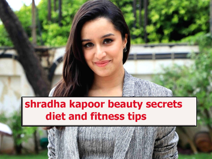 Shradha Kapoor beauty secrets, diet and fitness tips